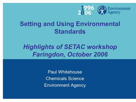 Setting and Using Environmental Standards Highlights of SETAC workshop Faringdon, October 2006 Paul Whitehouse Chemicals Science Environment Agency.