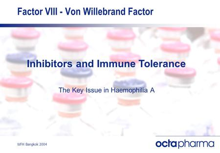 WFH Bangkok 2004 Factor VIII - Von Willebrand Factor Inhibitors and Immune Tolerance The Key Issue in Haemophilia A.