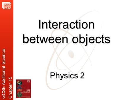 Physics 2 Interaction between objects GCSE Additional ScienceChapter 15.