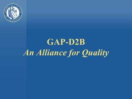 GAP-D2B An Alliance for Quality. GAP-D2B Goal n To achieve a door-to-balloon time of </= 90 minutes for at least 75% of non- transfer primary PCI patients.