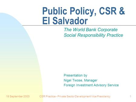 18 September 2003CSR Practice - Private Sector Development Vice Presidency1 Public Policy, CSR & El Salvador The World Bank Corporate Social Responsibility.