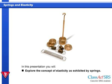 Springs and Elasticity ClassAct SRS enabled. In this presentation you will: Explore the concept of elasticity as exhibited by springs.