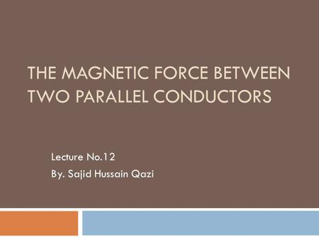 THE MAGNETIC FORCE BETWEEN TWO PARALLEL CONDUCTORS Lecture No.12 By. Sajid Hussain Qazi.