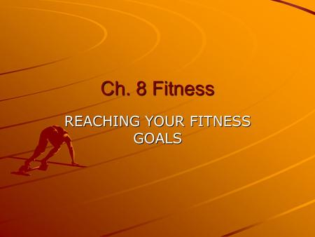 Ch. 8 Fitness REACHING YOUR FITNESS GOALS FITNESS What is the difference between Aerobic and Anaerobic exercise?