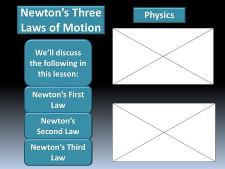 Newton's Three Laws of Motion Physics We'll discuss the following in this lesson: Newton's First Law Newton's Second Law Newton's Third Law.