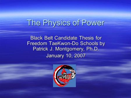 The Physics of Power Black Belt Candidate Thesis for Freedom TaeKwon-Do Schools by Patrick J. Montgomery, Ph.D. January 10, 2007.