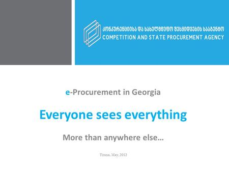 e-Procurement in Georgia Everyone sees everything More than anywhere else… Tirana, May, 2012.