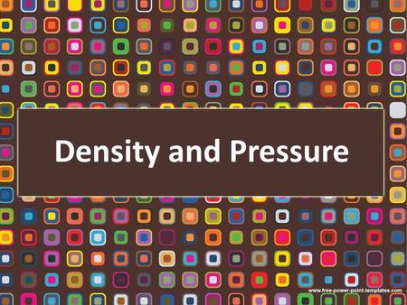 Density and Pressure. Density and Pressure Define density Understand relative density Define and use the term pressure Learn the instruments used for.