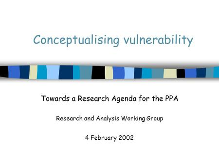Conceptualising vulnerability Towards a Research Agenda for the PPA Research and Analysis Working Group 4 February 2002.