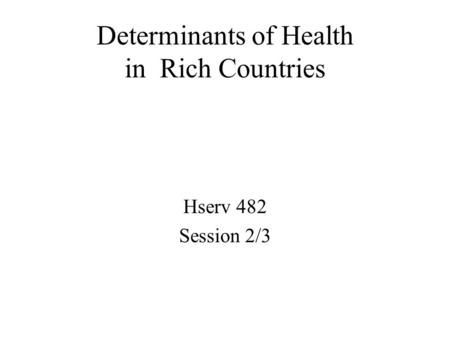 Determinants of Health in Rich Countries Hserv 482 Session 2/3.