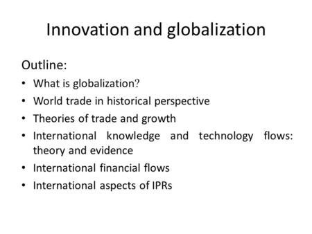 Innovation and globalization Outline: What is globalization ? World trade in historical perspective Theories of trade and growth International knowledge.