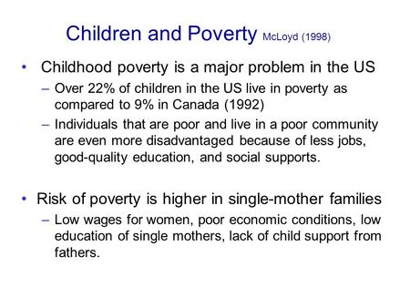Children and Poverty McLoyd (1998) Childhood poverty is a major problem in the US –Over 22% of children in the US live in poverty as compared to 9% in.