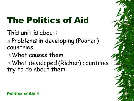 The Politics of Aid This unit is about:  Problems in developing (Poorer) countries  What causes them  What developed (Richer) countries try to do about.
