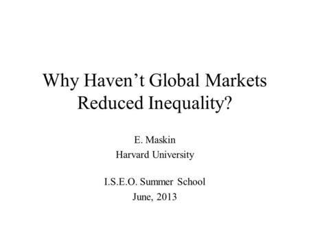 Why Haven't Global Markets Reduced Inequality? E. Maskin Harvard University I.S.E.O. Summer School June, 2013.