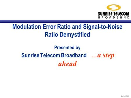 3-14-2002 Modulation Error Ratio and Signal-to-Noise Ratio Demystified Presented by Sunrise Telecom Broadband …a step ahead.
