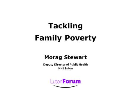 Tackling Family Poverty Morag Stewart Deputy Director of Public Health NHS Luton.