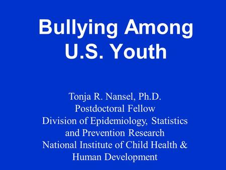 Bullying Among U.S. Youth Tonja R. Nansel, Ph.D. Postdoctoral Fellow Division of Epidemiology, Statistics and Prevention Research National Institute of.