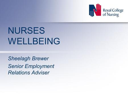 NURSES WELLBEING Sheelagh Brewer Senior Employment Relations Adviser.