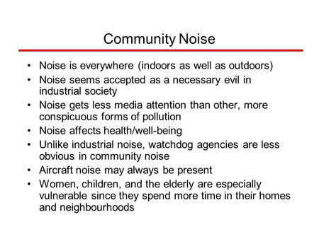 Community Noise Noise is everywhere (indoors as well as outdoors) Noise seems accepted as a necessary evil in industrial society Noise gets less media.