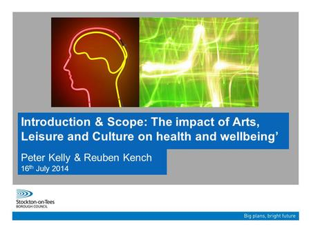 Introduction & Scope: The impact of Arts, Leisure and Culture on health and wellbeing' Peter Kelly & Reuben Kench 16 th July 2014.