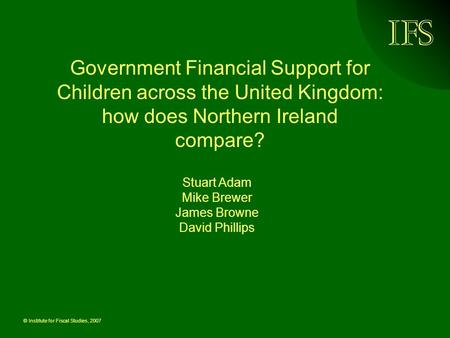 © Institute for Fiscal Studies, 2007 Government Financial Support for Children across the United Kingdom: how does Northern Ireland compare? Stuart Adam.