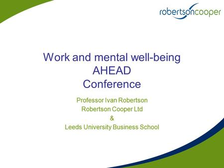 Work and mental well-being AHEAD Conference Professor Ivan Robertson Robertson Cooper Ltd & Leeds University Business School.