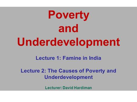 Poverty and Underdevelopment Lecture 1: Famine in India Lecture 2: The Causes of Poverty and Underdevelopment Lecturer: David Hardiman.
