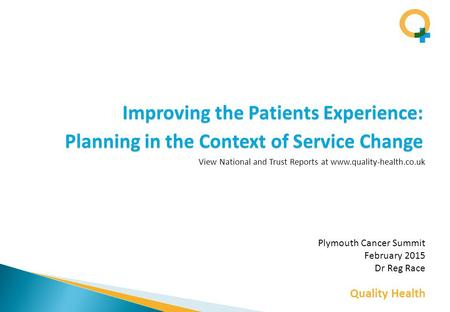 Quality Health Improving the Patients Experience: Planning in the Context of Service Change Plymouth Cancer Summit February 2015 Dr Reg Race View National.