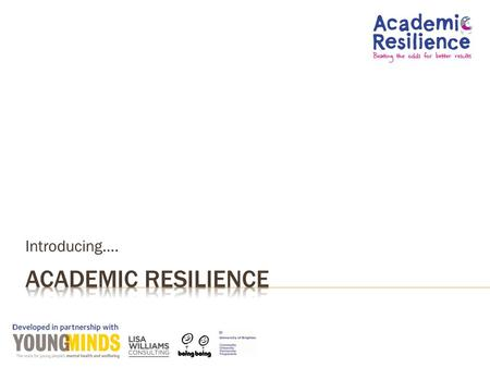 Introducing…..  Introduce Academic Resilience and the concepts behind it  Why it matters  What a school can do to promote it  Think about how well.