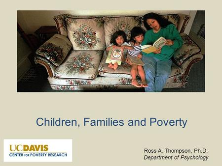 Children, Families and Poverty Ross A. Thompson, Ph.D. Department of Psychology.