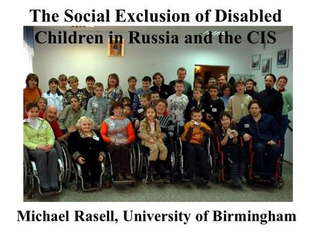The Social Exclusion of Disabled Children in Russia and the CIS Michael Rasell, University of Birmingham.
