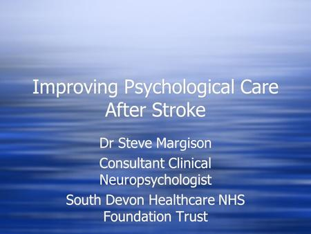 Improving Psychological Care After Stroke Dr Steve Margison Consultant Clinical Neuropsychologist South Devon Healthcare NHS Foundation Trust Dr Steve.