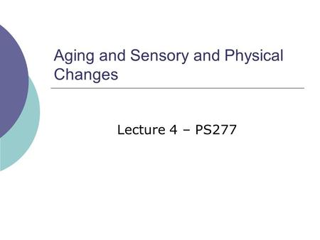 Aging and Sensory and Physical Changes Lecture 4 – PS277.