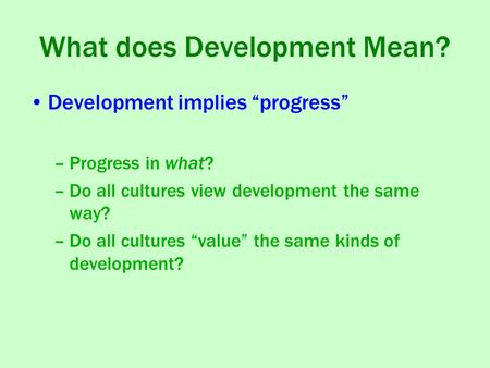 "What does Development Mean? Development implies ""progress"" –Progress in what? –Do all cultures view development the same way? –Do all cultures ""value"""