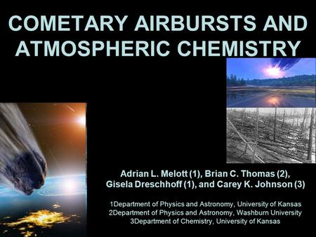 COMETARY AIRBURSTS AND ATMOSPHERIC CHEMISTRY Adrian L. Melott (1), Brian C. Thomas (2), Gisela Dreschhoff (1), and Carey K. Johnson (3) 1Department of.