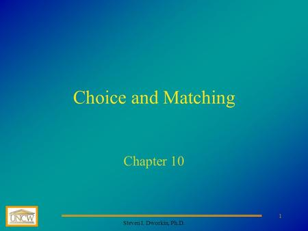 Steven I. Dworkin, Ph.D. 1 Choice and Matching Chapter 10.