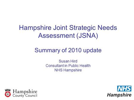 Hampshire Joint Strategic Needs Assessment (JSNA) Summary of 2010 update Susan Hird Consultant in Public Health NHS Hampshire.
