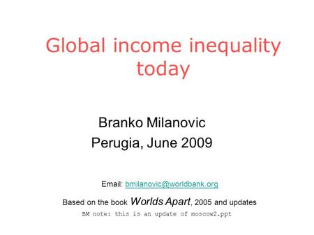 Global income inequality today Branko Milanovic Perugia, June 2009   Based on the book Worlds Apart,