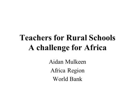 Teachers for Rural Schools A challenge for Africa Aidan Mulkeen Africa Region World Bank.