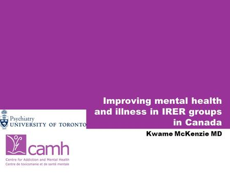 Improving mental health and illness in IRER groups in Canada Kwame McKenzie MD.