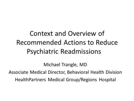 Context and Overview of Recommended Actions to Reduce Psychiatric Readmissions Michael Trangle, MD Associate Medical Director, Behavioral Health Division.