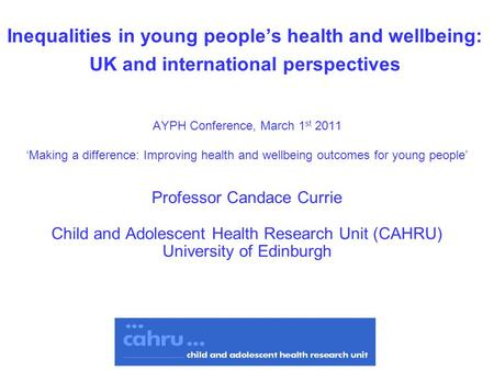 Inequalities in young people's health and wellbeing: UK and international perspectives AYPH Conference, March 1 st 2011 'Making a difference: Improving.