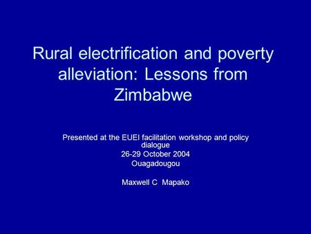 Rural electrification and poverty alleviation: Lessons from Zimbabwe Presented at the EUEI facilitation workshop and policy dialogue 26-29 October 2004.