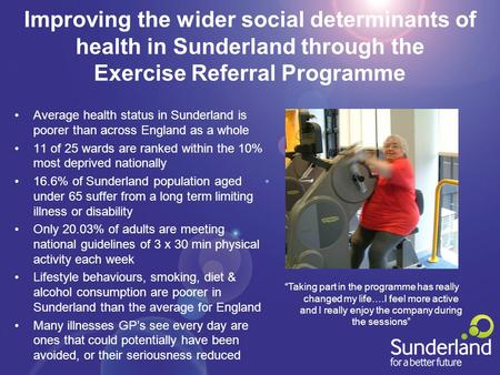 Improving the wider social determinants of health in Sunderland through the Exercise Referral Programme Average health status in Sunderland is poorer than.