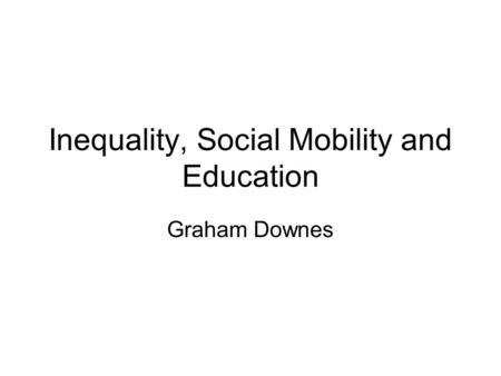 Inequality, Social Mobility and Education Graham Downes.