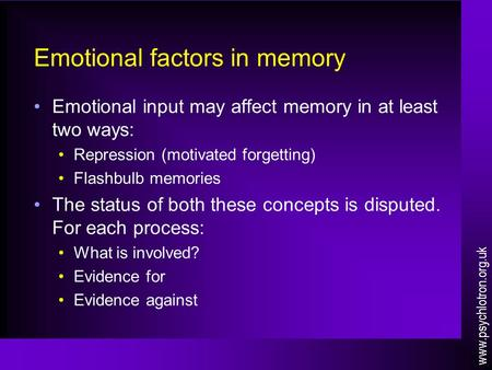 Emotional factors in memory Emotional input may affect memory in at least two ways: Repression (motivated forgetting) Flashbulb memories The status of.