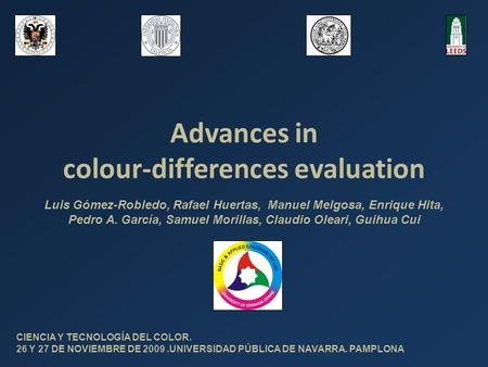 Advances in colour-differences evaluation CIENCIA Y TECNOLOGÍA DEL COLOR. 26 Y 27 DE NOVIEMBRE DE 2009.UNIVERSIDAD PÚBLICA DE NAVARRA. PAMPLONA Luis Gómez-Robledo,