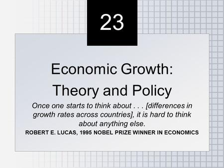 23 Economic Growth: Theory and Policy Once one starts to think about... [differences in growth rates across countries], it is hard to think about anything.