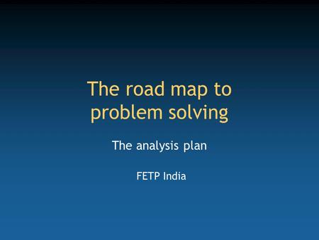 The road map to problem solving The analysis plan FETP India.