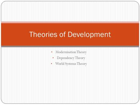 Modernisation Theory Dependency Theory World Systems Theory Theories of Development.
